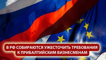 ЕС не помогает, а Россия должна? В РФ собираются ужесточить требования к прибалтийским бизнесменам